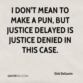 Dick DeGuerin - I don't mean to make a pun, but justice delayed is justice denied in this case.