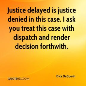 Dick DeGuerin - Justice delayed is justice denied in this case. I ask you treat this case with dispatch and render decision forthwith.