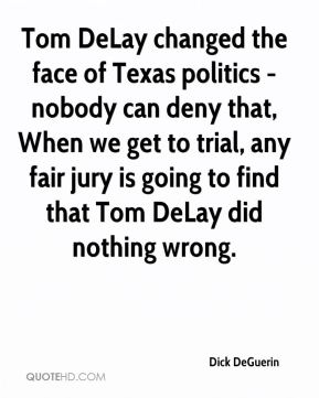 Dick DeGuerin - Tom DeLay changed the face of Texas politics - nobody can deny that, When we get to trial, any fair jury is going to find that Tom DeLay did nothing wrong.