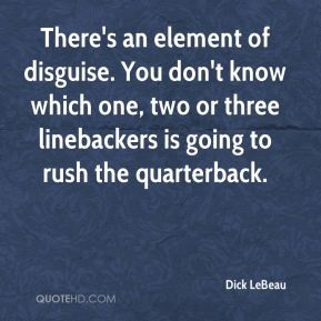 Dick LeBeau - There's an element of disguise. You don't know which one, two or three linebackers is going to rush the quarterback.