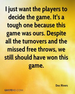 I just want the players to decide the game. It's a tough one because this game was ours. Despite all the turnovers and the missed free throws, we still should have won this game.