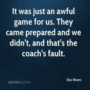 Doc Rivers - It was just an awful game for us. They came prepared and we didn't, and that's the coach's fault.