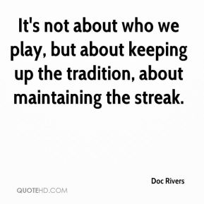 It's not about who we play, but about keeping up the tradition, about maintaining the streak.