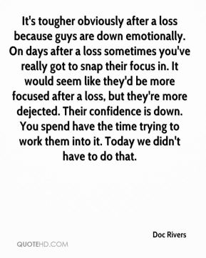 It's tougher obviously after a loss because guys are down emotionally. On days after a loss sometimes you've really got to snap their focus in. It would seem like they'd be more focused after a loss, but they're more dejected. Their confidence is down. You spend have the time trying to work them into it. Today we didn't have to do that.