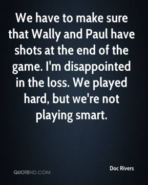 We have to make sure that Wally and Paul have shots at the end of the game. I'm disappointed in the loss. We played hard, but we're not playing smart.