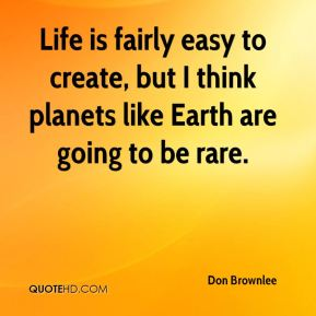 Life is fairly easy to create, but I think planets like Earth are going to be rare.