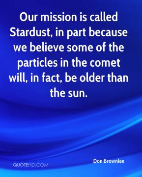 Our mission is called Stardust, in part because we believe some of the particles in the comet will, in fact, be older than the sun.