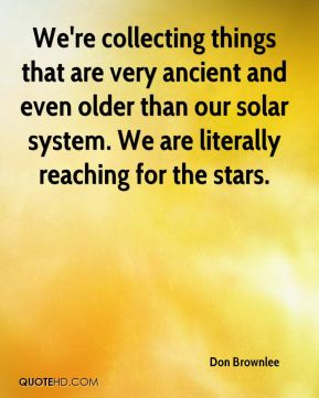 Don Brownlee - We're collecting things that are very ancient and even older than our solar system. We are literally reaching for the stars.