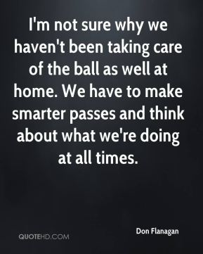 Don Flanagan - I'm not sure why we haven't been taking care of the ball as well at home. We have to make smarter passes and think about what we're doing at all times.