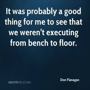 Don Flanagan - It was probably a good thing for me to see that we weren't executing from bench to floor.