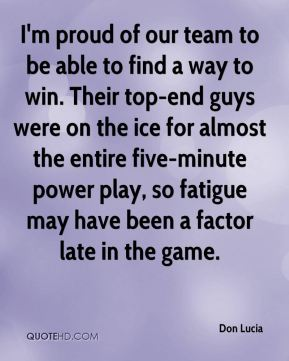 Don Lucia - I'm proud of our team to be able to find a way to win. Their top-end guys were on the ice for almost the entire five-minute power play, so fatigue may have been a factor late in the game.