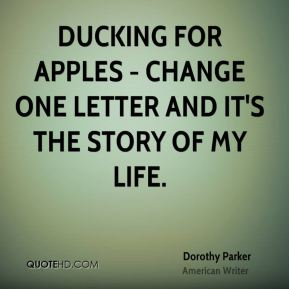 Dorothy Parker - Ducking for apples - change one letter and it's the story of my life.