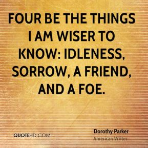 Four be the things I am wiser to know: Idleness, sorrow, a friend, and a foe.