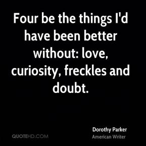 Dorothy Parker - Four be the things I'd have been better without: love, curiosity, freckles and doubt.