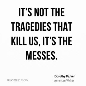 Dorothy Parker - It's not the tragedies that kill us, it's the messes.