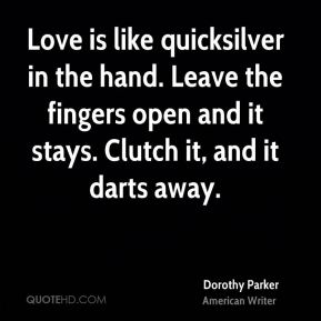 Dorothy Parker - Love is like quicksilver in the hand. Leave the fingers open and it stays. Clutch it, and it darts away.