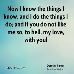 Now I know the things I know, and I do the things I do; and if you do not like me so, to hell, my love, with you!