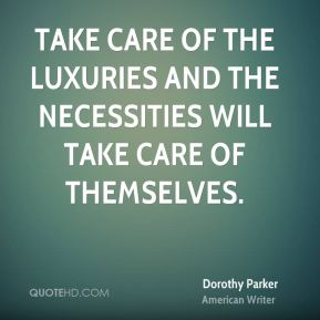 Take care of the luxuries and the necessities will take care of themselves.