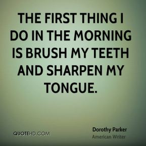 Dorothy Parker - The first thing I do in the morning is brush my teeth and sharpen my tongue.