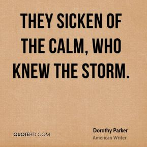 Dorothy Parker - They sicken of the calm, who knew the storm.