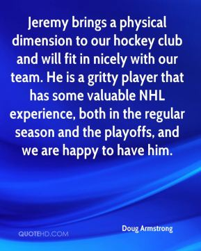 Doug Armstrong - Jeremy brings a physical dimension to our hockey club and will fit in nicely with our team. He is a gritty player that has some valuable NHL experience, both in the regular season and the playoffs, and we are happy to have him.