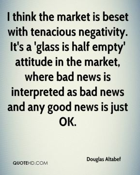 Douglas Altabef - I think the market is beset with tenacious negativity. It's a 'glass is half empty' attitude in the market, where bad news is interpreted as bad news and any good news is just OK.