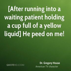 Dr. Gregory House - [After running into a waiting patient holding a cup full of a yellow liquid] He peed on me!