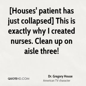 Dr. Gregory House - [Houses' patient has just collapsed] This is exactly why I created nurses. Clean up on aisle three!