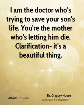 Dr. Gregory House - I am the doctor who's trying to save your son's life. You're the mother who's letting him die. Clarification- it's a beautiful thing.