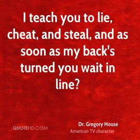 Dr. Gregory House - I teach you to lie, cheat, and steal, and as soon as my back's turned you wait in line?
