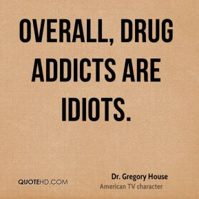 Dr. Gregory House - Overall, drug addicts are idiots.