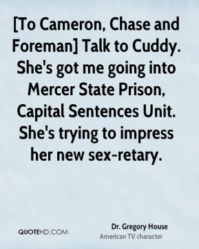 Dr. Gregory House - [To Cameron, Chase and Foreman] Talk to Cuddy. She's got me going into Mercer State Prison, Capital Sentences Unit. She's trying to impress her new sex-retary.