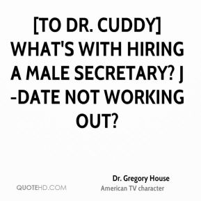Dr. Gregory House - [To Dr. Cuddy] What's with hiring a male secretary? J-Date not working out?