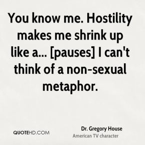Dr. Gregory House - You know me. Hostility makes me shrink up like a... [pauses] I can't think of a non-sexual metaphor.