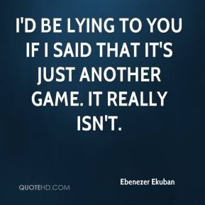 I'd be lying to you if I said that it's just another game. It really isn't.