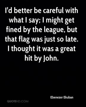 Ebenezer Ekuban - I'd better be careful with what I say; I might get fined by the league, but that flag was just so late. I thought it was a great hit by John.