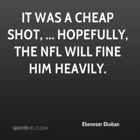 It was a cheap shot, ... Hopefully, the NFL will fine him heavily.