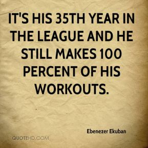 It's his 35th year in the league and he still makes 100 percent of his workouts.