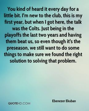 You kind of heard it every day for a little bit. I'm new to the club, this is my first year, but when I got here, the talk was the Colts. Just being in the playoffs the last two years and having them beat us, so even though it's the preseason, we still want to do some things to make sure we found the right solution to solving that problem.