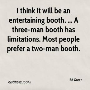 Ed Goren - I think it will be an entertaining booth, ... A three-man booth has limitations. Most people prefer a two-man booth.