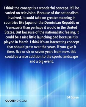 I think the concept is a wonderful concept. It'll be carried on television. Because of the nationalism involved, it could take on greater meaning in countries like Japan or the Dominican Republic or Venezuela than perhaps it would in the United States. But because of the nationalistic feeling, it could be a nice little launching pad because it is played in March. I think it's an interesting concept that should grow over the years. If you give it time, five or six or seven years from now, this could be a nice addition to the sports landscape and a big event.
