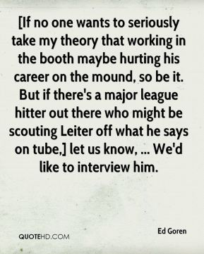 [If no one wants to seriously take my theory that working in the booth maybe hurting his career on the mound, so be it. But if there's a major league hitter out there who might be scouting Leiter off what he says on tube,] let us know, ... We'd like to interview him.