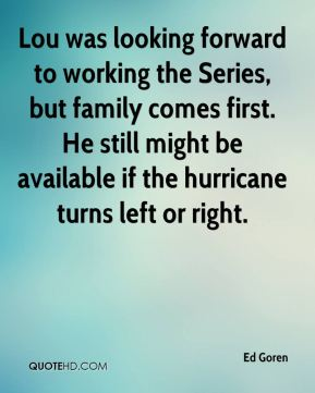 Lou was looking forward to working the Series, but family comes first. He still might be available if the hurricane turns left or right.