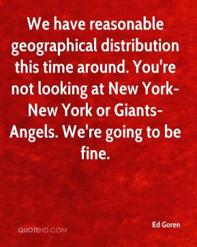 We have reasonable geographical distribution this time around. You're not looking at New York-New York or Giants-Angels. We're going to be fine.