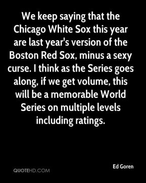 We keep saying that the Chicago White Sox this year are last year's version of the Boston Red Sox, minus a sexy curse. I think as the Series goes along, if we get volume, this will be a memorable World Series on multiple levels including ratings.