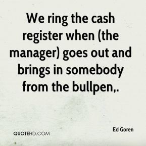 Ed Goren - We ring the cash register when (the manager) goes out and brings in somebody from the bullpen.