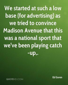 Ed Goren - We started at such a low base (for advertising) as we tried to convince Madison Avenue that this was a national sport that we've been playing catch-up.