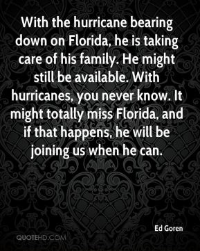 With the hurricane bearing down on Florida, he is taking care of his family. He might still be available. With hurricanes, you never know. It might totally miss Florida, and if that happens, he will be joining us when he can.