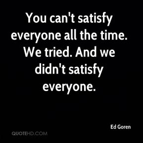 You can't satisfy everyone all the time. We tried. And we didn't satisfy everyone.