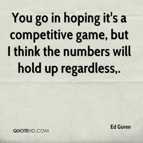 You go in hoping it's a competitive game, but I think the numbers will hold up regardless.